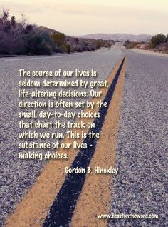 "LIKE and SHARE if you agree with President Gordon B. Hinckley http://pinterest.com/pin/24066179228827332 that ""The course of our lives is seldom determined by great, life-altering decisions. Our direction is often set by the small, day-to-day choices that chart the track on which we run. This is the substance of our lives—making choices."" (from his book 'Stand A Little Taller') Enjoy more from President Gordon B. Hinckley http://facebook.com/242634619088155 #passiton"