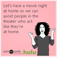 Let's have a movie night at home so we can avoid people in the theater who act like they're at home.