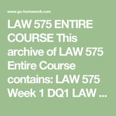 LAW 575 ENTIRE COURSE This archive of LAW 575 Entire Course contains:  LAW 575 Week 1 DQ1  LAW 575 Week 1 DQ2  LAW 575 Week 1 DQ3  LAW 575 Week 2 DQ1  LAW 575 Week 2 DQ2  LAW 575 Week 2 DQ3  LAW 575 Week 2 Individual Assignment Business Organization and ADR  LAW 575 Week 2 Learning Team Reflection  LAW 575 Week 3 DQ1  LAW 575 Week 3 DQ2  LAW 575 Week 3 DQ3  LAW 575 Week 3 Learning Team Assignment Tort Debate  LAW 575 Week 3 Learning Team Reflection  LAW 575 Week 4 DQ1  LAW 575 Week 4 DQ2…