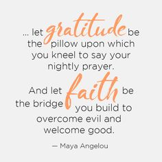 ...let gratitude be the pillow upon which you kneel to say your nightly prayer. And let faith be the bridge you build to overcome evil and welcome good. — Maya Angelou