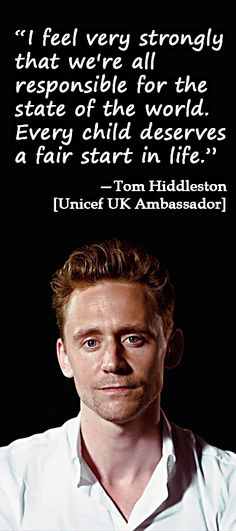 """""""I feel very strongly that we're all reponsible for the state of the world. Every child deserves a fair start in life."""" - Tom Hiddleston (Unicef UK Ambassador)"""