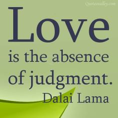 Love Is The Absence Of Judgment~Dalai Lama