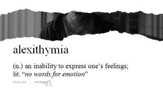 """alexithymia (n.) an inability to express one's feelings;  lit. """"no words for emotion""""  