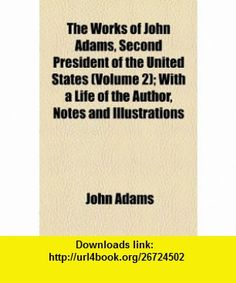 The Works of John Adams, Second President of the United States (Volume 2); With a Life of the Author, Notes and Illustrations (9781154016529) John Adams , ISBN-10: 1154016528  , ISBN-13: 978-1154016529 ,  , tutorials , pdf , ebook , torrent , downloads , rapidshare , filesonic , hotfile , megaupload , fileserve