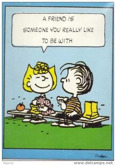 """A friend is someone you really like to be with"", Sally Brown and Linus Van Pelt, the Peanuts Comics."