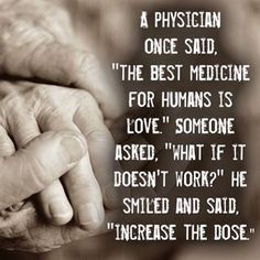 """A physician once said, """"The best medicine for humans is love."""" Someone asked, """"What if it doesn't work?"""" He smile & said, """"Increase the dose."""""""