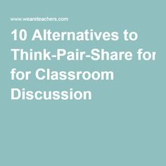 10 Alternatives to Think-Pair-Share for Classroom Discussion