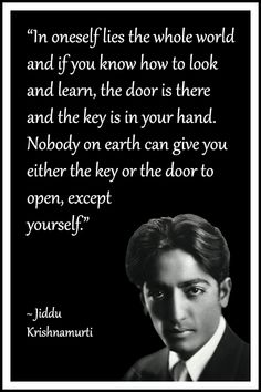 """Jiddu Krishnamurti Quote: """"In oneself lies the whole world and if you know how to look and learn, the door is there and the key is in your hand. Nobody on earth can give you either the key or the door to open, except yourself. Spiritual Quotes, Wisdom Quotes, Quotes To Live By, Positive Quotes, Motivational Quotes, Life Quotes, Inspirational Quotes, Open Quotes, J Krishnamurti Quotes"""