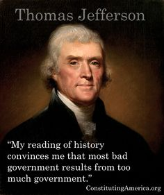 """""""My reading of history convinces me that most bad government results from too much government."""" Thomas Jefferson"""