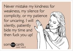 Never mistake my kindness for weakness, my silence for complicity, or my patience for uncaring. I will silently, patiently bide my time and then fuck you up!