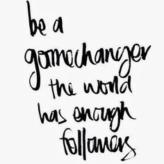 be a game changer - the world has enough followers