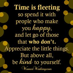 Time is fleeting so spend it with people who make you happy, and let go of those who don't. Appreciate the little things. But above all be kind to yourself.