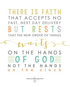 "#Exhale: ""There is faith that accepts no fast, next day delivery, but rests that the new order of things waits on the hands of God, not the hands on the clock."" [ from the post: What to Hold On To When it Feels Like You are Drowning ]"