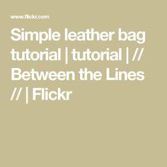 Simple leather bag tutorial | tutorial | // Between the Lines // | Flickr Leather Bag Tutorial, Soft Leather Handbags, Simple