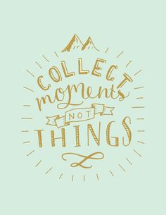 """""""Collect moments, not things"""""""