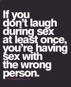 if you dont laugh during sex at least once youre having sex with the wrong…