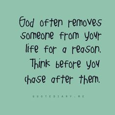 God often removes someone from your life for a reason. Think before you chase after them.