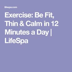 Exercise: Be Fit, Thin & Calm in 12 Minutes a Day | LifeSpa