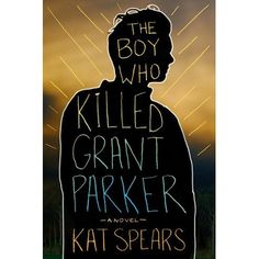 The Boy Who Killed Grant Parker by Kat Spears — Reviews, Discussion, Bookclubs, Lists