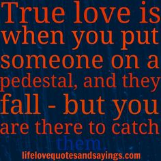 True love is when you put someone on a pedestal, and they fall - but you are there to catch them.  ~Author Unknown