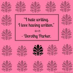 """""""I hate writing. I love having written."""" - Dorothy Parker."""