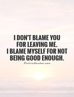 I don't blame you for leaving me. I blame myself for not being good enough. Break up quotes on PictureQuotes.com.