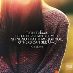 Don't shine so others can see you. Shine so that through you others can see Him. Photo Credit  Something for me to remember.