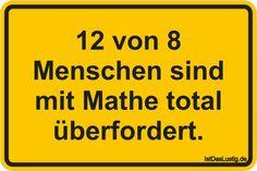 12 von 8 Menschen sind mit Mathe total überfordert. ... gefunden auf https://www.istdaslustig.de/spruch/439/pi