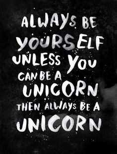 always be yourself unless you can be a unicorn, then always be a unicorn