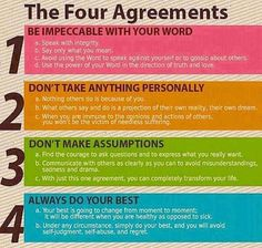 The 4 Agreements: 1.)Be impeccable w/ your word 2.)Don't take anything personally 3.)Don't make assumptions and 4.)Always do your best.
