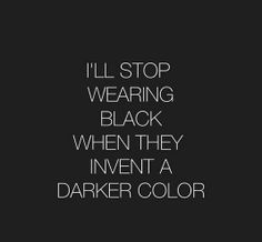 I'll stop wearing black when they invent a darker color.