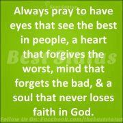 always pray to have eyes that see the best in people, a heart that forgives the worst, mind that forgets the bad and a soul that never loses faith in god - Google Search