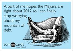 A part of me hopes the Mayans are right about 2012 so I can finally stop worrying about my mountain of debt.