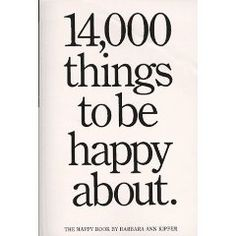 14,000 things to be happy about. Skim it on a day you feel blue. Revel in the little things that make life worth living.