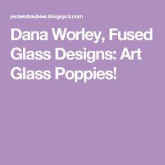Dana Worley, Fused Glass Designs: Art Glass Poppies!