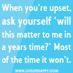 When you're upset, ask yourself 'will this matter to me in a years time?' Most of the time it wont., via Flickr.
