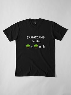 'Jamaican Be Like Tree + Tree = Premium T-Shirt by EverythingJA Jamaica Culture, Comfy Hoodies, Wash Bags, Large Prints, Tshirt Colors, Looks Great, Fitness Models, Tees, Clothing