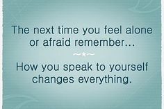 The next time you feel alone or afraid remember...how you speak to yourself changes everything.