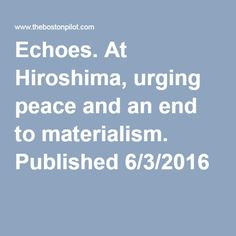 Echoes. At Hiroshima, urging peace and an end to materialism. Published 6/3/2016