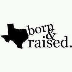 Texas born & raised.. And proud!