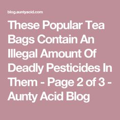 These Popular Tea Bags Contain An Illegal Amount Of Deadly Pesticides In Them - Page 2 of 3 - Aunty Acid Blog