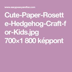 Cute-Paper-Rosette-Hedgehog-Craft-for-Kids.jpg 700×1 800 képpont