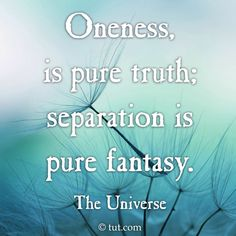 Oneness, is pure truth; Separation is pure fantasy.