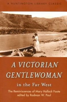 A Victorian Gentlewoman in the Far West: The Reminiscences of Mary Hallock Foote (The Huntington Library Classics) by Mary Hallock Foote et al., http://www.amazon.com/dp/0873280571/ref=cm_sw_r_pi_dp_QdLGvb0FMCGA8