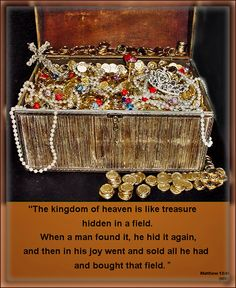 """The kingdom of heaven is like treasure hidden in a field. When a man found it, he hid it again, and then in his joy went and sold all he had and bought that field."" Matthew 13:44  Parables of Jesus: Hidden Treasure-About Kingdom of Heaven"