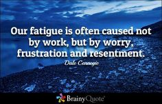 Our fatigue is often caused not by work but by worry frustration and resentment. - Dale Carnegie