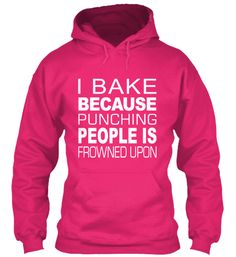 I Bake Because Punching Is Frowned Upon. Click the hoodie to get yours now!