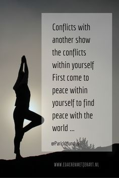 Conflicts with another show you the conflicts within yourself. First come to peace within yourself to find peace with the World...