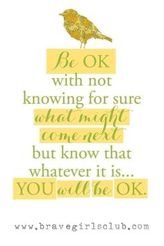 Be ok with not knowing for sure what might come next but know that whatever it is... YOU will be ok.