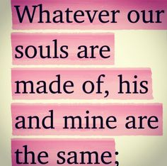 """Whatever our souls are made of, his and mine are the same."" - Emily Bronte"